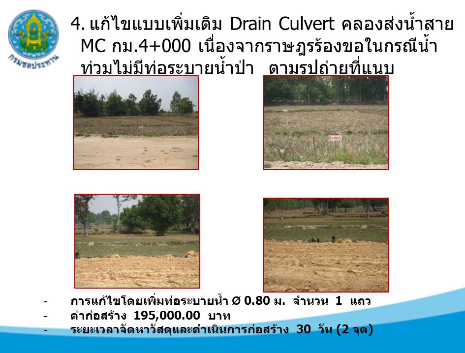 4. แก้ไขแบบเพิ่มเติม Drain Culvert คลองส่งน้ำสาย MC กม.4+000 เนื่องจากราษฎรร้องขอในกรณีน้ำ ท่วมไม่มีท่อระบายน้ำป่า ตามรูปถ่ายที่แนบ - การแก้ไขโดยเพิ่ม