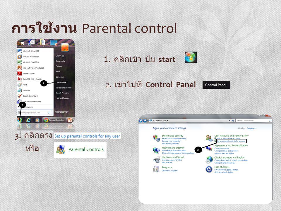 การใช้งาน Parental control 1. คลิกเข้า ปุ่ม start 2. เข้าไปที่ Control Panel 3. คลิกตรง หรือ
