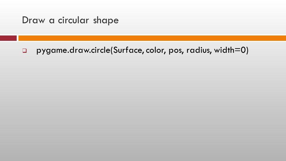 Draw a circular shape  pygame.draw.circle(Surface, color, pos, radius, width=0)