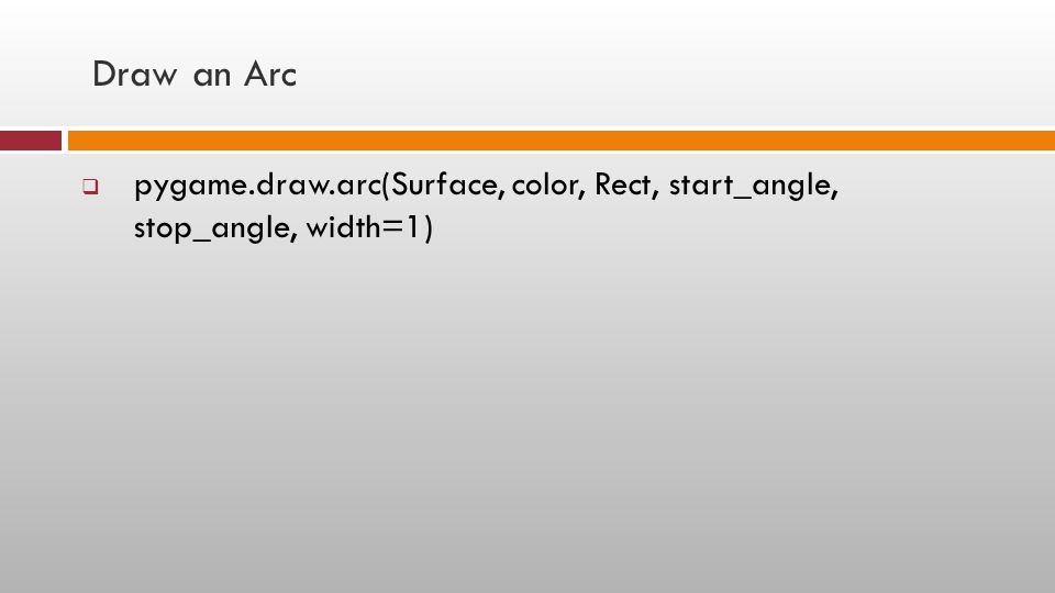 Draw an Arc  pygame.draw.arc(Surface, color, Rect, start_angle, stop_angle, width=1)
