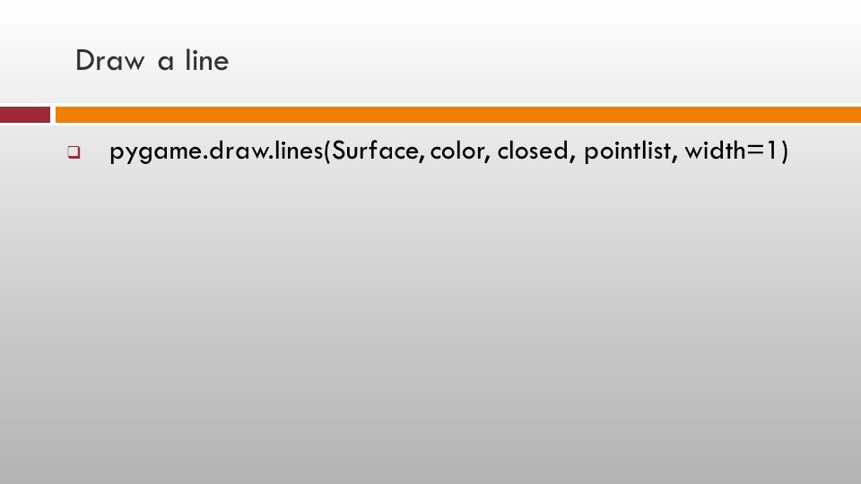 Draw a line  pygame.draw.lines(Surface, color, closed, pointlist, width=1)