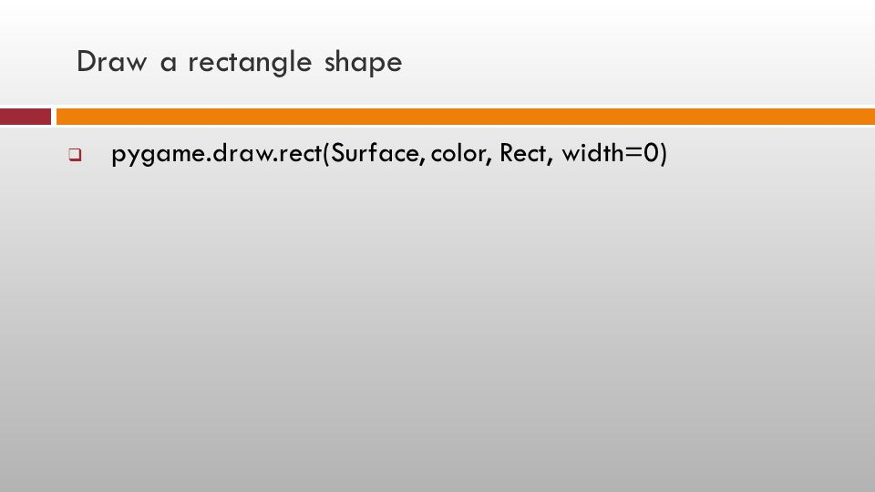 Draw a rectangle shape  pygame.draw.rect(Surface, color, Rect, width=0)