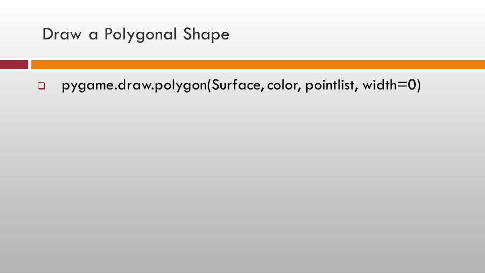 Draw a Polygonal Shape  pygame.draw.polygon(Surface, color, pointlist, width=0)