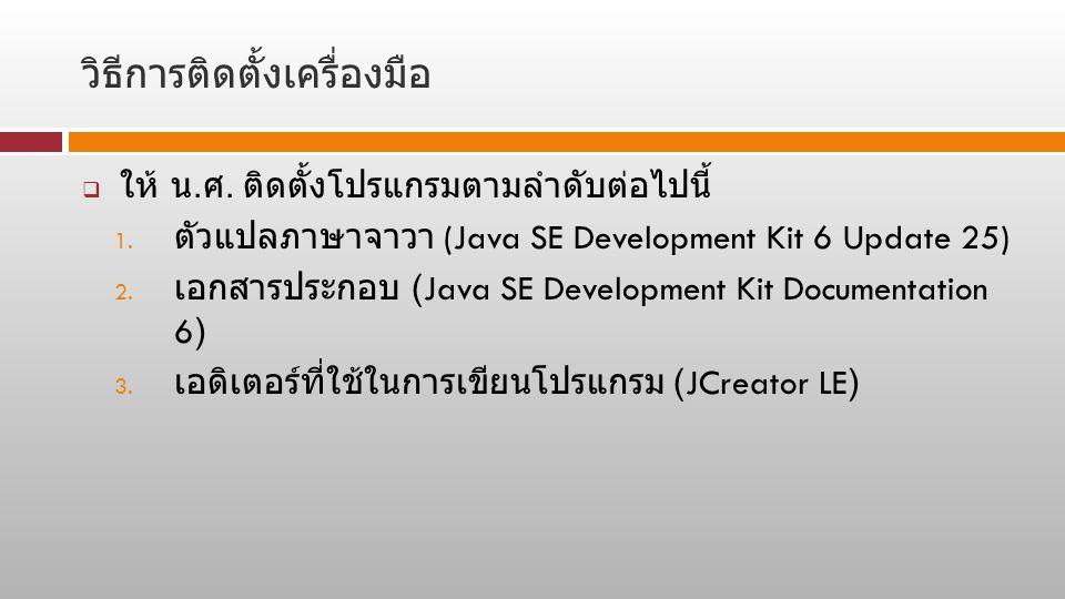 วิธีการติดตั้งเครื่องมือ  ให้ น. ศ. ติดตั้งโปรแกรมตามลำดับต่อไปนี้ 1. ตัวแปลภาษาจาวา (Java SE Development Kit 6 Update 25) 2. เอกสารประกอบ (Java SE D