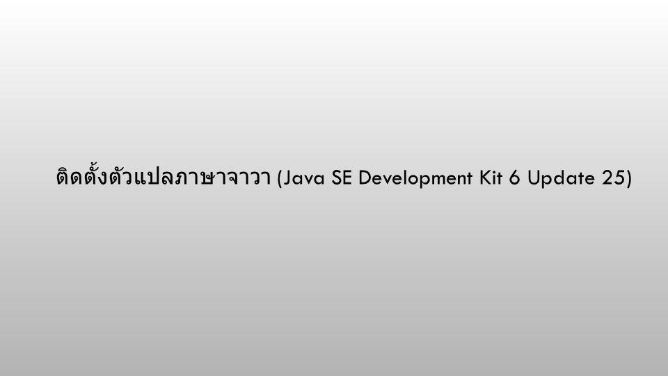 ติดตั้งตัวแปลภาษาจาวา (Java SE Development Kit 6 Update 25)