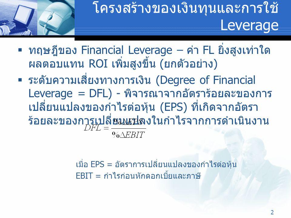 2 โครงสร้างของเงินทุนและการใช้ Leverage  ทฤษฎีของ Financial Leverage – ค่า FL ยิ่งสูงเท่าใด ผลตอบแทน ROI เพิ่มสูงขึ้น ( ยกตัวอย่าง )  ระดับความเสี่ย