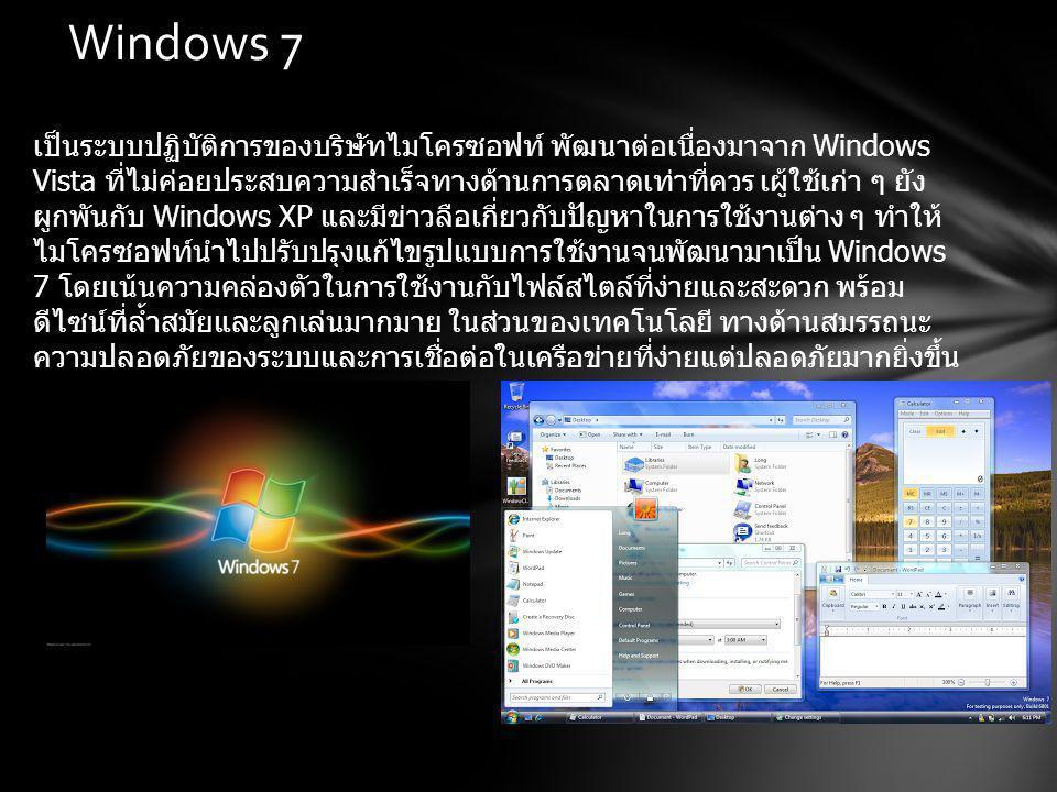 Windows 7 เป็นระบบปฏิบัติการของบริษัทไมโครซอฟท์ พัฒนาต่อเนื่องมาจาก Windows Vista ที่ไม่ค่อยประสบความสำเร็จทางด้านการตลาดเท่าที่ควร เผู้ใช้เก่า ๆ ยัง ผูกพันกับ Windows XP และมีข่าวลือเกี่ยวกับปัญหาในการใช้งานต่าง ๆ ทำให้ ไมโครซอฟท์นำไปปรับปรุงแก้ไขรูปแบบการใช้งานจนพัฒนามาเป็น Windows 7 โดยเน้นความคล่องตัวในการใช้งานกับไฟล์สไตล์ที่ง่ายและสะดวก พร้อม ดีไซน์ที่ล้ำสมัยและลูกเล่นมากมาย ในส่วนของเทคโนโลยี ทางด้านสมรรถนะ ความปลอดภัยของระบบและการเชื่อต่อในเครือข่ายที่ง่ายแต่ปลอดภัยมากยิ่งขึ้น