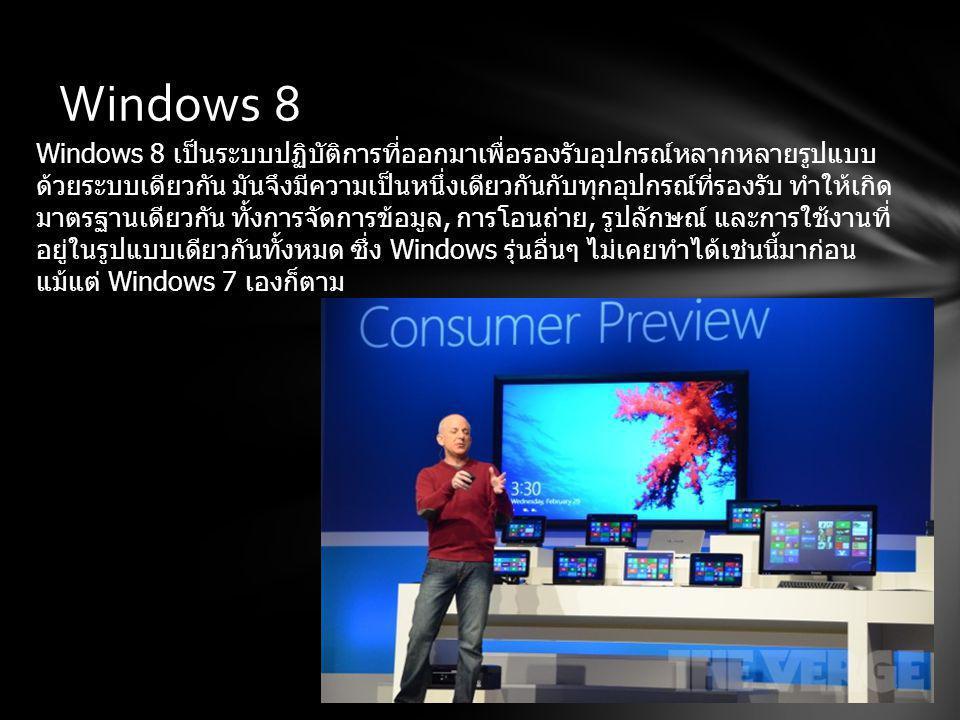Windows 8 Windows 8 เป็นระบบปฏิบัติการที่ออกมาเพื่อรองรับอุปกรณ์หลากหลายรูปแบบ ด้วยระบบเดียวกัน มันจึงมีความเป็นหนึ่งเดียวกันกับทุกอุปกรณ์ที่รองรับ ทำให้เกิด มาตรฐานเดียวกัน ทั้งการจัดการข้อมูล, การโอนถ่าย, รูปลักษณ์ และการใช้งานที่ อยู่ในรูปแบบเดียวกันทั้งหมด ซึ่ง Windows รุ่นอื่นๆ ไม่เคยทำได้เช่นนี้มาก่อน แม้แต่ Windows 7 เองก็ตาม