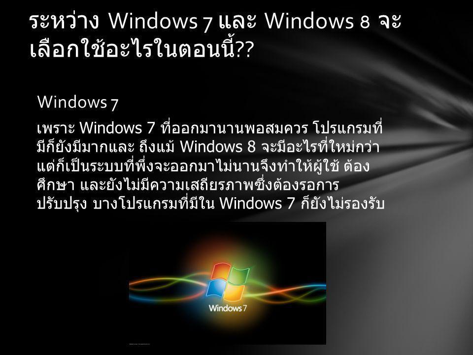 ระหว่าง Windows 7 และ Windows 8 จะ เลือกใช้อะไรในตอนนี้ ?.