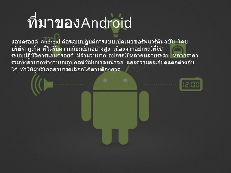 แอนดรอยด์ Android คือระบบปฏิบัติการแบบเปิดเผยซอร์ฟแวร์ต้นฉบับ โดย บริษัท กูเกิ้ล ที่ได้รับความนิยมเป็นอย่างสูง เนื่องจากอุปกรณ์ที่ใช้ ระบบปฏิบัติการแอนดรอยด์ มีจำนวนมาก อุปกรณ์มีหลากหลายระดับ หลายราคา รวมทั้งสามาถทำงานบนอุปกรณ์ที่มีขนาดหน้าจอ และความละเอียดแตกต่างกัน ได้ ทำให้ผู้บริโภคสามารถเลือกได้ตามต้องการ ที่มาของ Android