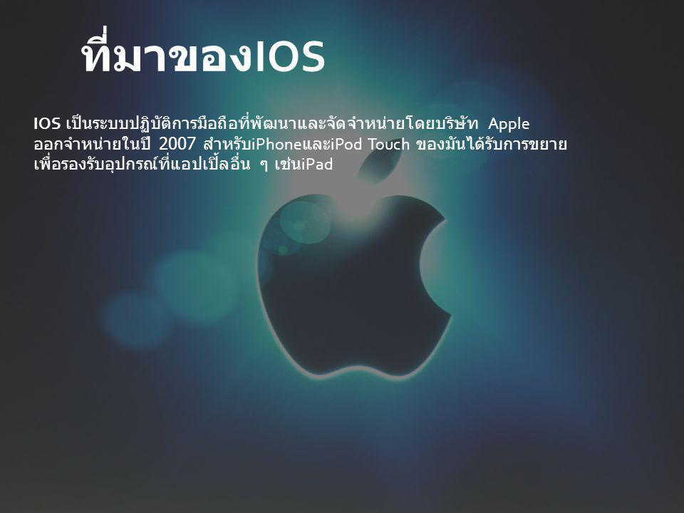 IOS เป็นระบบปฏิบัติการมือถือที่พัฒนาและจัดจำหน่ายโดยบริษัท Apple ออกจำหน่ายในปี 2007 สำหรับ iPhone และ iPod Touch ของมันได้รับการขยาย เพื่อรองรับอุปกรณ์ที่แอปเปิ้ลอื่น ๆ เช่น iPad ที่มาของ IOS