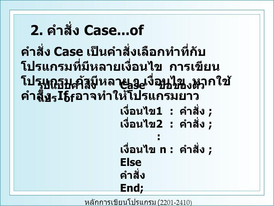 หลักการเขียนโปรแกรม (2201-2410) ตัวอย่างที่ 1 ขอยกตัวอย่างการใช้คำสั่ง if ก่อนการใช้ คำสั่ง Case...of การแสดงผลเกรดของวิชาภาษาอังกฤษ ซึ่ง มี 5 เกรด คือ เกรด A, B, C, D และ F