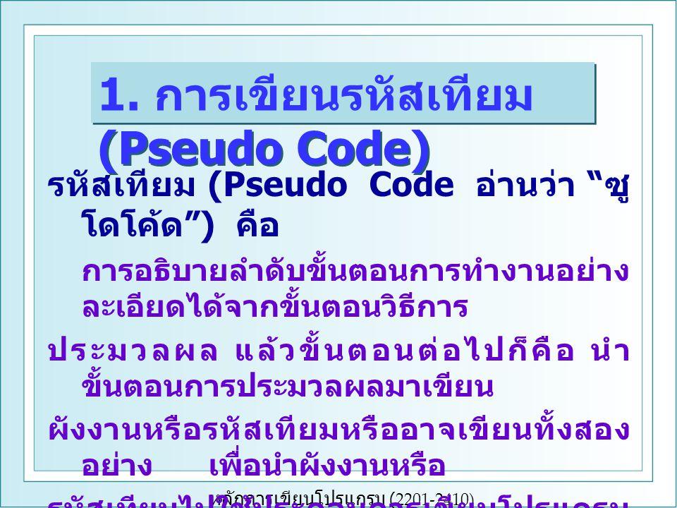 หลักการเขียนโปรแกรม (2201-2410) รหัสเทียม (Pseudo Code อ่านว่า ซู โดโค้ด ) คือ การอธิบายลำดับขั้นตอนการทำงานอย่าง ละเอียดได้จากขั้นตอนวิธีการ ประมวลผล แล้วขั้นตอนต่อไปก็คือ นำ ขั้นตอนการประมวลผลมาเขียน ผังงานหรือรหัสเทียมหรืออาจเขียนทั้งสอง อย่าง เพื่อนำผังงานหรือ รหัสเทียมไปใช้ประกอบการเขียนโปรแกรม ต่อไป 1.