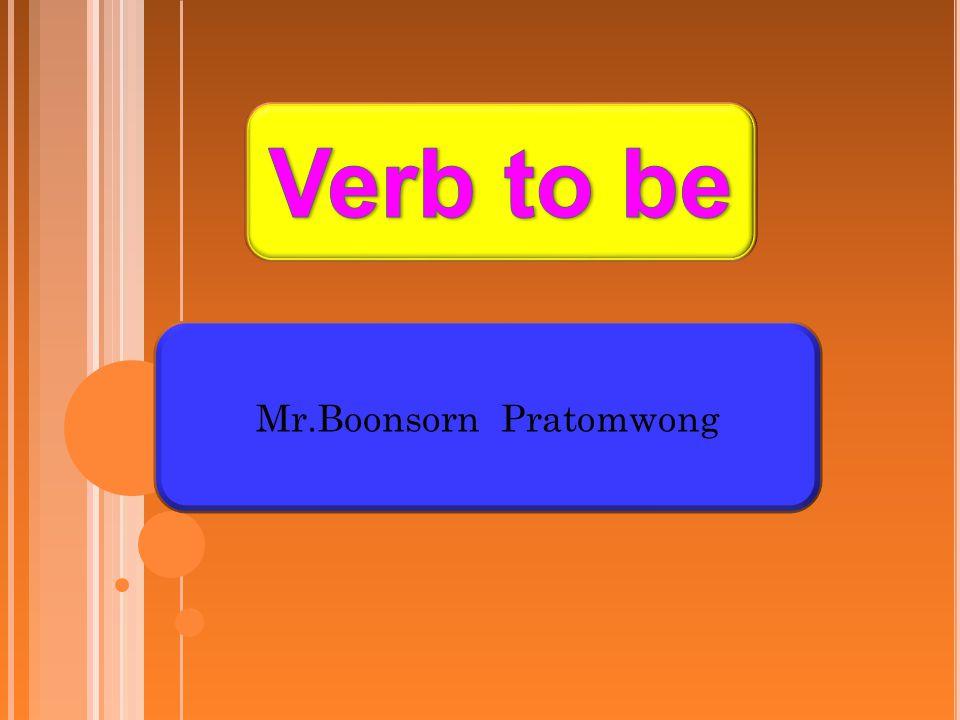 ความหมาย ของ V ERB TO BE Verb to be ได้แก่ be is, am, are, were, was กริยาทั้ง 6 นี้ เมื่อประกอบกับคำนามหรือสรรพนาม ซึ่งเป็นประธานของ ประโยค เช่น I หรือ You หรือ The boy แล้วถ้าเป็นกริยาช่วยก็ ไม่มีคำแปล แต่ถ้าเป็นกริยาแท้ก็แปลว่า เป็น อยู่ คือ เช่น I am a boy.