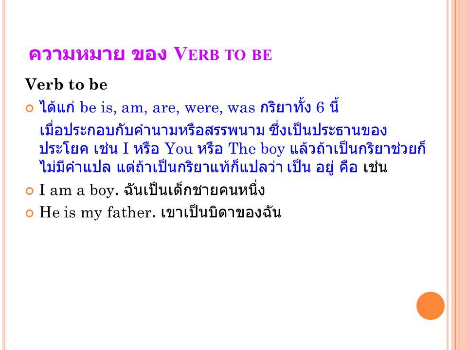 ความหมาย ของ V ERB TO BE Verb to be ได้แก่ be is, am, are, were, was กริยาทั้ง 6 นี้ เมื่อประกอบกับคำนามหรือสรรพนาม ซึ่งเป็นประธานของ ประโยค เช่น I หร