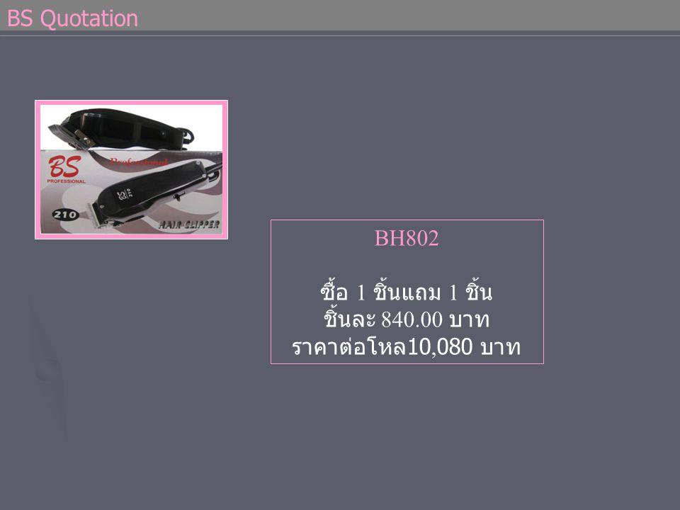 BS Quotation BH802 ซื้อ 1 ชิ้นแถม 1 ชิ้น ชิ้นละ 840.00 บาท ราคาต่อโหล 10,080 บาท