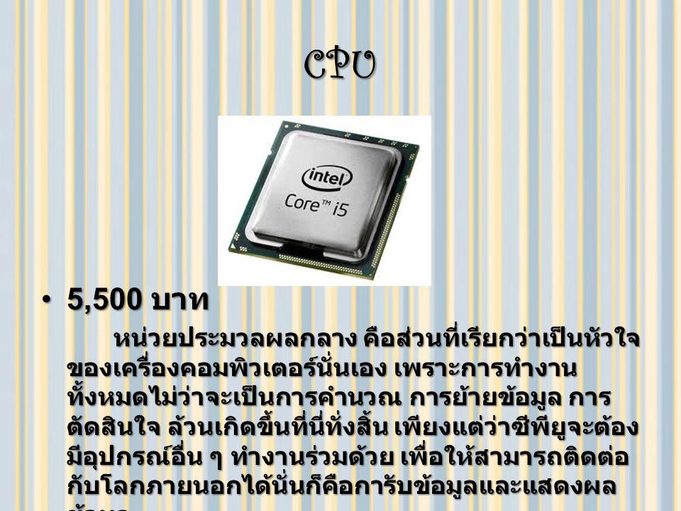 CPU 5,500 บาท5,500 บาท หน่วยประมวลผลกลาง คือส่วนที่เรียกว่าเป็นหัวใจ ของเครื่องคอมพิวเตอร์นั่นเอง เพราะการทำงาน ทั้งหมดไม่ว่าจะเป็นการคำนวณ การย้ายข้อมูล การ ตัดสินใจ ล้วนเกิดขึ้นที่นี่ทั่งสิ้น เพียงแต่ว่าซีพียูจะต้อง มีอุปกรณ์อื่น ๆ ทำงานร่วมด้วย เพื่อให้สามารถติดต่อ กับโลกภายนอกได้นั่นก็คือการับข้อมูลและแสดงผล ข้อมูล หน่วยประมวลผลกลาง คือส่วนที่เรียกว่าเป็นหัวใจ ของเครื่องคอมพิวเตอร์นั่นเอง เพราะการทำงาน ทั้งหมดไม่ว่าจะเป็นการคำนวณ การย้ายข้อมูล การ ตัดสินใจ ล้วนเกิดขึ้นที่นี่ทั่งสิ้น เพียงแต่ว่าซีพียูจะต้อง มีอุปกรณ์อื่น ๆ ทำงานร่วมด้วย เพื่อให้สามารถติดต่อ กับโลกภายนอกได้นั่นก็คือการับข้อมูลและแสดงผล ข้อมูล