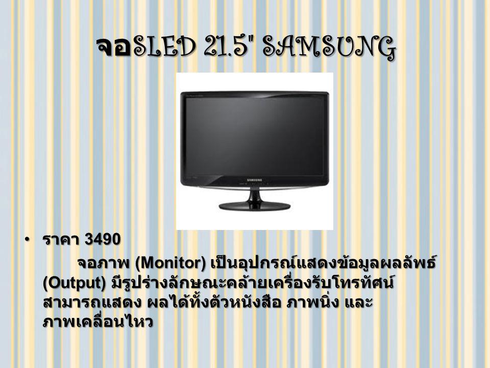 จอ SLED 21.5 SAMSUNG ราคา 3490 ราคา 3490 จอภาพ (Monitor) เป็นอุปกรณ์แสดงข้อมูลผลลัพธ์ (Output) มีรูปร่างลักษณะคล้ายเครื่องรับโทรทัศน์ สามารถแสดง ผลได้ทั้งตัวหนังสือ ภาพนิ่ง และ ภาพเคลื่อนไหว จอภาพ (Monitor) เป็นอุปกรณ์แสดงข้อมูลผลลัพธ์ (Output) มีรูปร่างลักษณะคล้ายเครื่องรับโทรทัศน์ สามารถแสดง ผลได้ทั้งตัวหนังสือ ภาพนิ่ง และ ภาพเคลื่อนไหว