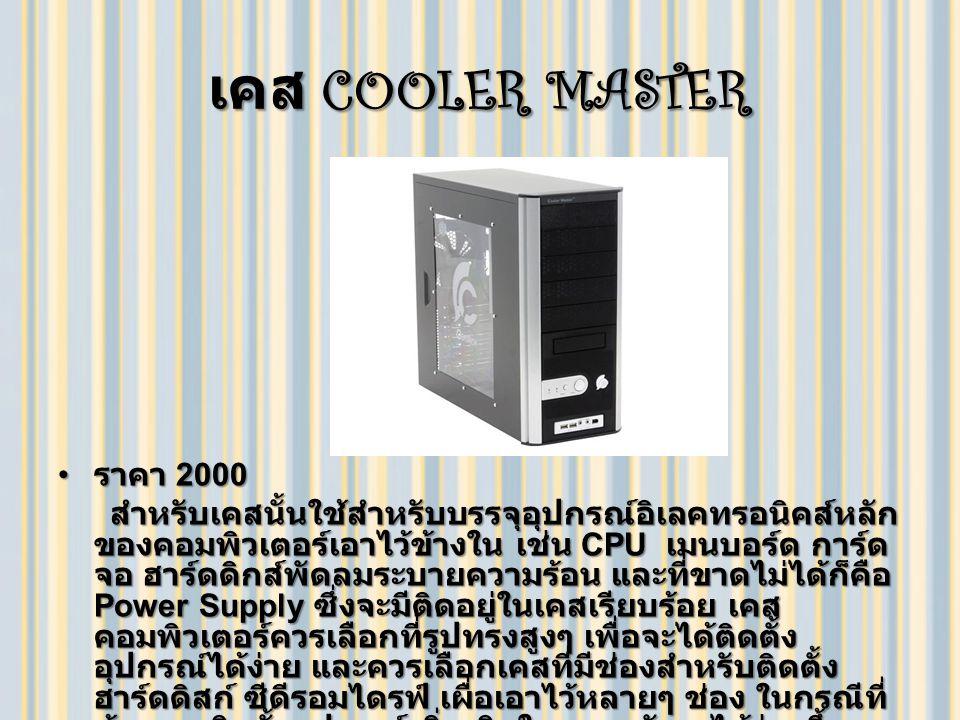 เคส COOLER MASTER ราคา 2000 ราคา 2000 สำหรับเคสนั้นใช้สำหรับบรรจุอุปกรณ์อิเลคทรอนิคส์หลัก ของคอมพิวเตอร์เอาไว้ข้างใน เช่น CPU เมนบอร์ด การ์ด จอ ฮาร์ดดิกส์พัดลมระบายความร้อน และที่ขาดไม่ได้ก็คือ Power Supply ซึ่งจะมีติดอยู่ในเคสเรียบร้อย เคส คอมพิวเตอร์ควรเลือกที่รูปทรงสูงๆ เพื่อจะได้ติดตั้ง อุปกรณ์ได้ง่าย และควรเลือกเคสที่มีช่องสำหรับติดตั้ง ฮาร์ดดิสก์ ซีดีรอมไดรฟ์ เผื่อเอาไว้หลายๆ ช่อง ในกรณีที่ ต้องการติดตั้งอุปกรณ์เพิ่มเติมในภายหลังจะได้ง่ายขึ้น สำหรับเคสนั้นใช้สำหรับบรรจุอุปกรณ์อิเลคทรอนิคส์หลัก ของคอมพิวเตอร์เอาไว้ข้างใน เช่น CPU เมนบอร์ด การ์ด จอ ฮาร์ดดิกส์พัดลมระบายความร้อน และที่ขาดไม่ได้ก็คือ Power Supply ซึ่งจะมีติดอยู่ในเคสเรียบร้อย เคส คอมพิวเตอร์ควรเลือกที่รูปทรงสูงๆ เพื่อจะได้ติดตั้ง อุปกรณ์ได้ง่าย และควรเลือกเคสที่มีช่องสำหรับติดตั้ง ฮาร์ดดิสก์ ซีดีรอมไดรฟ์ เผื่อเอาไว้หลายๆ ช่อง ในกรณีที่ ต้องการติดตั้งอุปกรณ์เพิ่มเติมในภายหลังจะได้ง่ายขึ้น