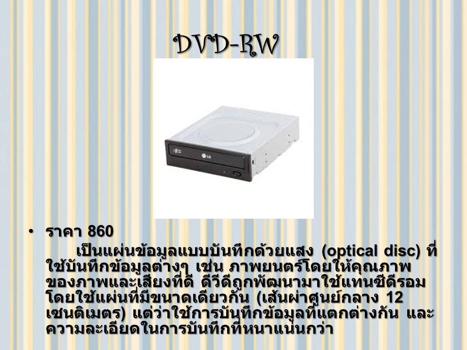 DVD-RW DVD-RW ราคา 860 ราคา 860 เป็นแผ่นข้อมูลแบบบันทึกด้วยแสง (optical disc) ที่ ใช้บันทึกข้อมูลต่างๆ เช่น ภาพยนตร์โดยให้คุณภาพ ของภาพและเสียงที่ดี ดีวีดีถูกพัฒนามาใช้แทนซีดีรอม โดยใช้แผ่นที่มีขนาดเดียวกัน ( เส้นผ่าศูนย์กลาง 12 เซนติเมตร ) แต่ว่าใช้การบันทึกข้อมูลที่แตกต่างกัน และ ความละเอียดในการบันทึกที่หนาแน่นกว่า เป็นแผ่นข้อมูลแบบบันทึกด้วยแสง (optical disc) ที่ ใช้บันทึกข้อมูลต่างๆ เช่น ภาพยนตร์โดยให้คุณภาพ ของภาพและเสียงที่ดี ดีวีดีถูกพัฒนามาใช้แทนซีดีรอม โดยใช้แผ่นที่มีขนาดเดียวกัน ( เส้นผ่าศูนย์กลาง 12 เซนติเมตร ) แต่ว่าใช้การบันทึกข้อมูลที่แตกต่างกัน และ ความละเอียดในการบันทึกที่หนาแน่นกว่า