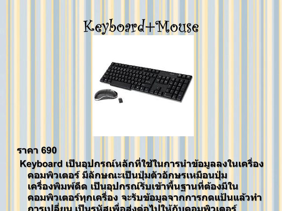 Keyboard+Mouse ราคา 690 Keyboard เป็นอุปกรณ์หลักที่ใช้ในการนำข้อมูลลงในเครื่อง คอมพิวเตอร์ มีลักษณะเป็นปุ่มตัวอักษรเหมือนปุ่ม เครื่องพิมพ์ดีด เป็นอุปกรณ์รับเข้าพื้นฐานที่ต้องมีใน คอมพิวเตอร์ทุกเครื่อง จะรับข้อมูลจากการกดแป้นแล้วทำ การเปลี่ยน เป็นรหัสเพื่อส่งต่อไปให้กับคอมพิวเตอร์ Keyboard เป็นอุปกรณ์หลักที่ใช้ในการนำข้อมูลลงในเครื่อง คอมพิวเตอร์ มีลักษณะเป็นปุ่มตัวอักษรเหมือนปุ่ม เครื่องพิมพ์ดีด เป็นอุปกรณ์รับเข้าพื้นฐานที่ต้องมีใน คอมพิวเตอร์ทุกเครื่อง จะรับข้อมูลจากการกดแป้นแล้วทำ การเปลี่ยน เป็นรหัสเพื่อส่งต่อไปให้กับคอมพิวเตอร์