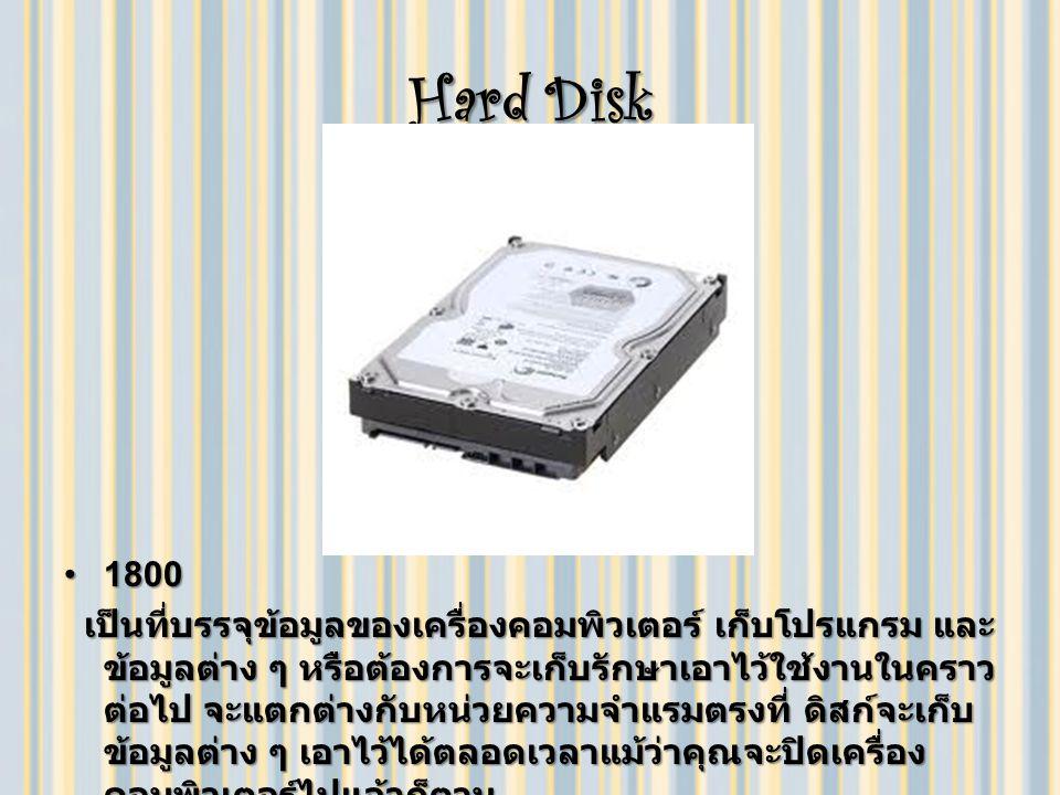 Hard Disk 18001800 เป็นที่บรรจุข้อมูลของเครื่องคอมพิวเตอร์ เก็บโปรแกรม และ ข้อมูลต่าง ๆ หรือต้องการจะเก็บรักษาเอาไว้ใช้งานในคราว ต่อไป จะแตกต่างกับหน่วยความจำแรมตรงที่ ดิสก์จะเก็บ ข้อมูลต่าง ๆ เอาไว้ได้ตลอดเวลาแม้ว่าคุณจะปิดเครื่อง คอมพิวเตอร์ไปแล้วก็ตาม เป็นที่บรรจุข้อมูลของเครื่องคอมพิวเตอร์ เก็บโปรแกรม และ ข้อมูลต่าง ๆ หรือต้องการจะเก็บรักษาเอาไว้ใช้งานในคราว ต่อไป จะแตกต่างกับหน่วยความจำแรมตรงที่ ดิสก์จะเก็บ ข้อมูลต่าง ๆ เอาไว้ได้ตลอดเวลาแม้ว่าคุณจะปิดเครื่อง คอมพิวเตอร์ไปแล้วก็ตาม