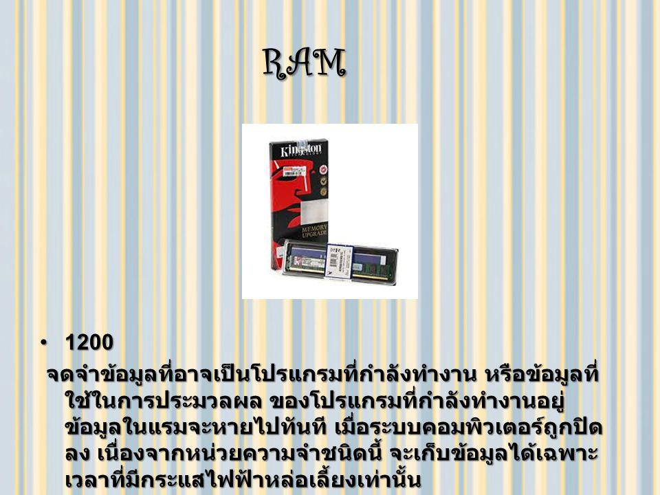 RAM RAM 12001200 จดจำข้อมูลที่อาจเป็นโปรแกรมที่กำลังทำงาน หรือข้อมูลที่ ใช้ในการประมวลผล ของโปรแกรมที่กำลังทำงานอยู่ ข้อมูลในแรมจะหายไปทันที เมื่อระบบคอมพิวเตอร์ถูกปิด ลง เนื่องจากหน่วยความจำชนิดนี้ จะเก็บข้อมูลได้เฉพาะ เวลาที่มีกระแสไฟฟ้าหล่อเลี้ยงเท่านั้น จดจำข้อมูลที่อาจเป็นโปรแกรมที่กำลังทำงาน หรือข้อมูลที่ ใช้ในการประมวลผล ของโปรแกรมที่กำลังทำงานอยู่ ข้อมูลในแรมจะหายไปทันที เมื่อระบบคอมพิวเตอร์ถูกปิด ลง เนื่องจากหน่วยความจำชนิดนี้ จะเก็บข้อมูลได้เฉพาะ เวลาที่มีกระแสไฟฟ้าหล่อเลี้ยงเท่านั้น
