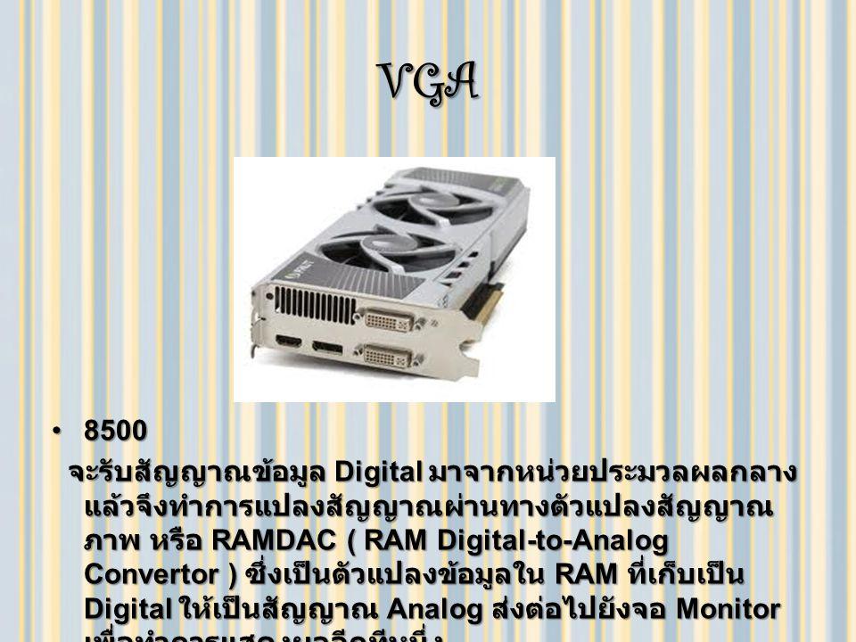 VGA 85008500 จะรับสัญญาณข้อมูล Digital มาจากหน่วยประมวลผลกลาง แล้วจึงทำการแปลงสัญญาณผ่านทางตัวแปลงสัญญาณ ภาพ หรือ RAMDAC ( RAM Digital-to-Analog Convertor ) ซึ่งเป็นตัวแปลงข้อมูลใน RAM ที่เก็บเป็น Digital ให้เป็นสัญญาณ Analog ส่งต่อไปยังจอ Monitor เพื่อทำการแสดงผลอีกทีหนึ่ง จะรับสัญญาณข้อมูล Digital มาจากหน่วยประมวลผลกลาง แล้วจึงทำการแปลงสัญญาณผ่านทางตัวแปลงสัญญาณ ภาพ หรือ RAMDAC ( RAM Digital-to-Analog Convertor ) ซึ่งเป็นตัวแปลงข้อมูลใน RAM ที่เก็บเป็น Digital ให้เป็นสัญญาณ Analog ส่งต่อไปยังจอ Monitor เพื่อทำการแสดงผลอีกทีหนึ่ง