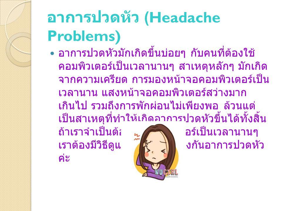 อาการปวดหัว (Headache Problems) อาการปวดหัวมักเกิดขึ้นบ่อยๆ กับคนที่ต้องใช้ คอมพิวเตอร์เป็นเวลานานๆ สาเหตุหลักๆ มักเกิด จากความเครียด การมองหน้าจอคอมพิวเตอร์เป็น เวลานาน แสงหน้าจอคอมพิวเตอร์สว่างมาก เกินไป รวมถึงการพักผ่อนไม่เพียงพอ ล้วนแต่ เป็นสาเหตุที่ทำให้เกิดอาการปวดหัวขึ้นได้ทั้งสิ้น ถ้าเราจำเป็นต้องใช้คอมพิวเตอร์เป็นเวลานานๆ เราต้องมีวิธีดูแลตัวเองเพื่อป้องกันอาการปวดหัว ค่ะ