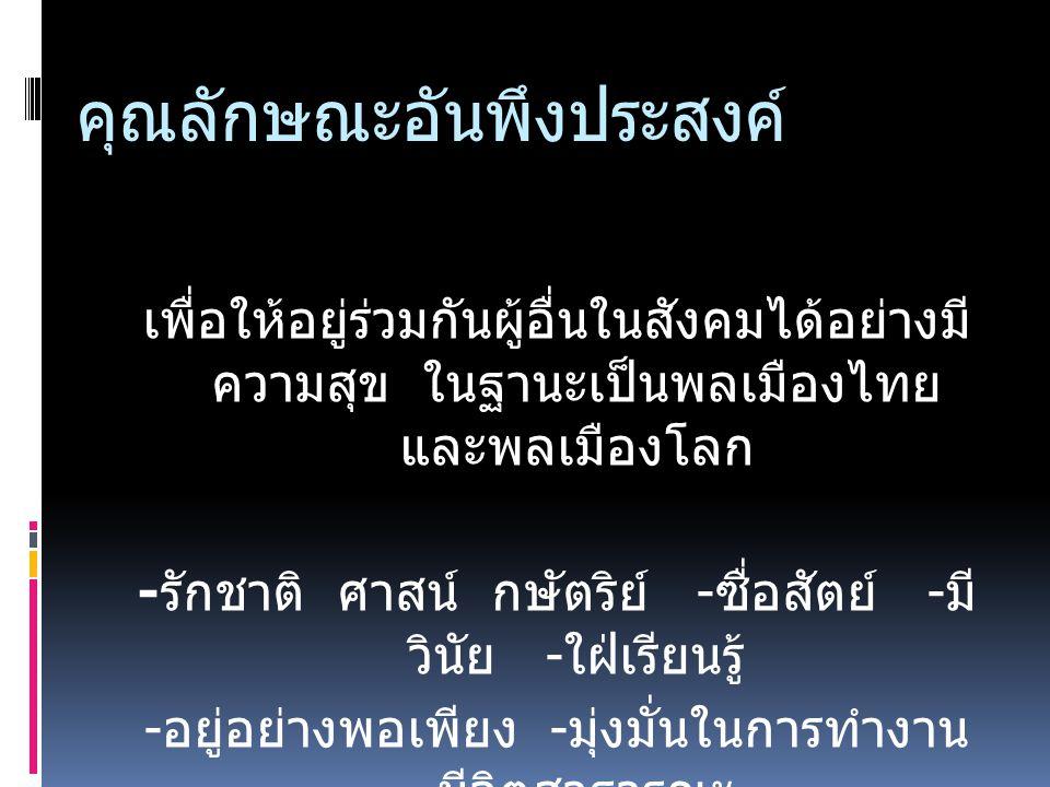 คุณลักษณะอันพึงประสงค์ เพื่อให้อยู่ร่วมกันผู้อื่นในสังคมได้อย่างมี ความสุข ในฐานะเป็นพลเมืองไทย และพลเมืองโลก - รักชาติ ศาสน์ กษัตริย์ - ซื่อสัตย์ - ม