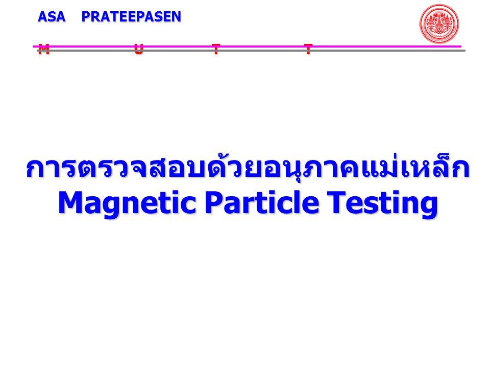 การตรวจสอบด้วยอนุภาค แม่เหล็ก Magnetic Particle Testing การตรวจสอบด้วยอนุภาค แม่เหล็กสามารถใช้ตรวจสอบตำหนิ ที่อยู่บนผิวหน้าที่ไม่สามารถมอง ด้วยตาเปล่าได้ อนุภาคของผง เหล็กจะรวมตัวกันเหนือตำหนิ และ แสดงให้เห็นความไม่ต่อเนื่องของ ตำแหน่งและขนาดโดยประมาณ ของตำหนิ