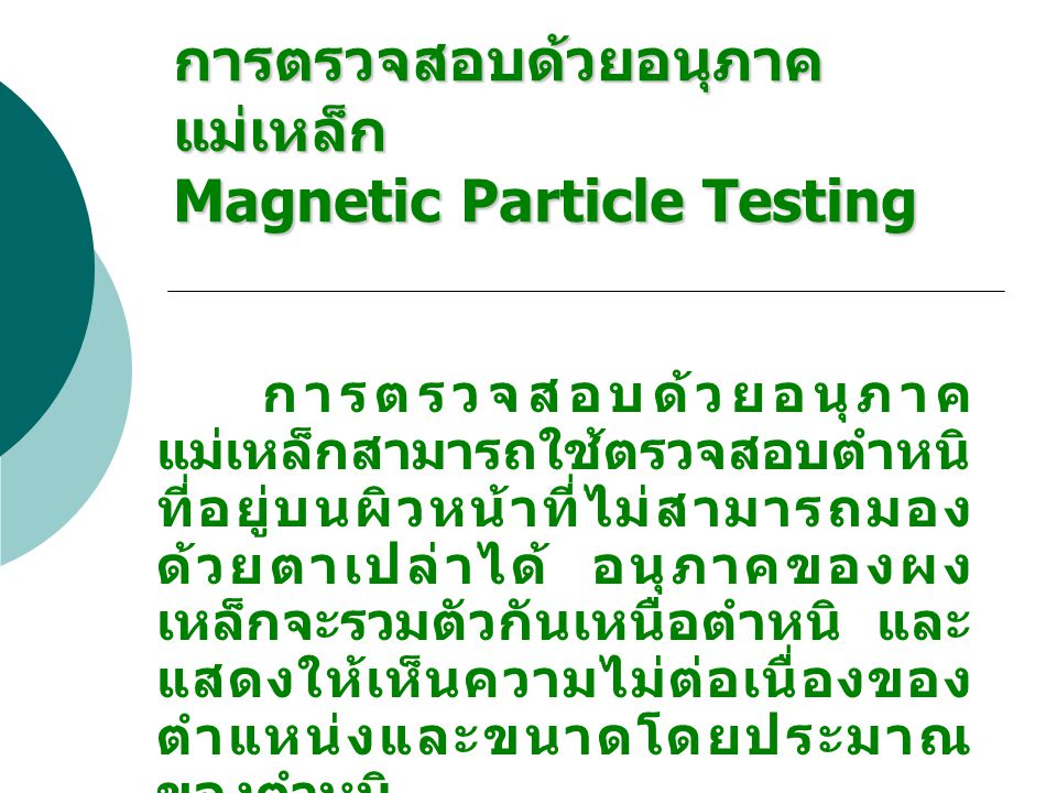 การตรวจสอบด้วยอนุภาค แม่เหล็ก Magnetic Particle Testing การตรวจสอบด้วยอนุภาค แม่เหล็กสามารถใช้ตรวจสอบตำหนิ ที่อยู่บนผิวหน้าที่ไม่สามารถมอง ด้วยตาเปล่า