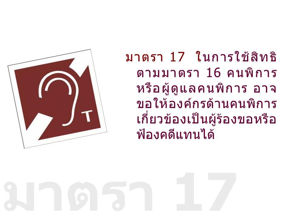 มาตรา 17 ในการใช้สิทธิ ตามมาตรา 16 คนพิการ หรือผู้ดูแลคนพิการ อาจ ขอให้องค์กรด้านคนพิการ เกี่ยวข้องเป็นผู้ร้องขอหรือ ฟ้องคดีแทนได้ มาตรา 17