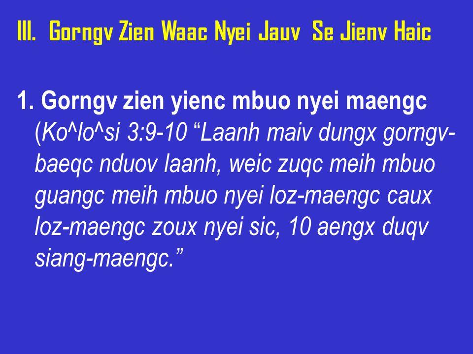 "III. Gorngv Zien Waac Nyei Jauv Se Jienv Haic 1. Gorngv zien yienc mbuo nyei maengc ( Ko^lo^si 3:9-10 "" Laanh maiv dungx gorngv- baeqc nduov laanh, we"