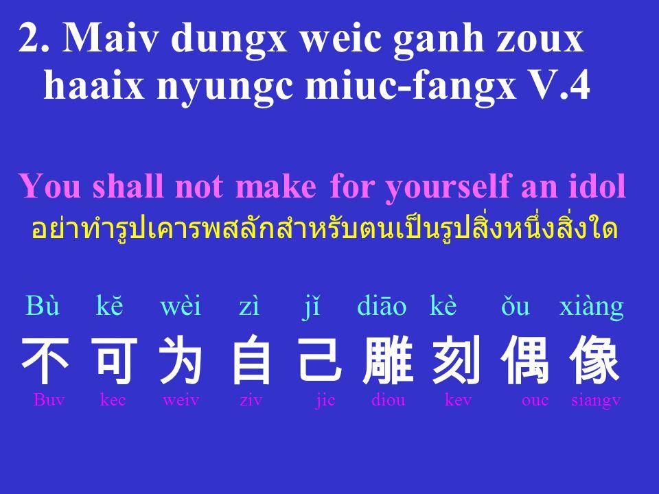 2. Maiv dungx weic ganh zoux haaix nyungc miuc-fangx V.4 You shall not make for yourself an idol อย่าทำรูปเคารพสลักสำหรับตนเป็นรูปสิ่งหนึ่งสิ่งใด Bù k