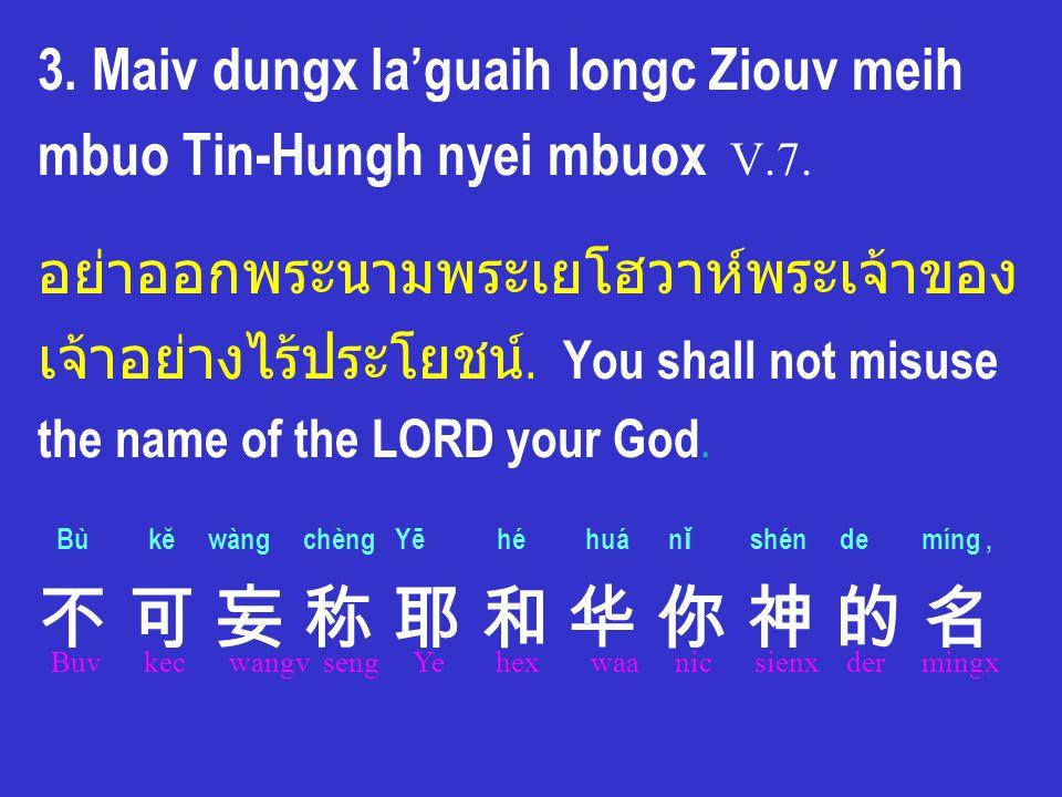 3. Maiv dungx la'guaih longc Ziouv meih mbuo Tin-Hungh nyei mbuox V.7. อย่าออกพระนามพระเยโฮวาห์พระเจ้าของ เจ้าอย่างไร้ประโยชน์. You shall not misuse t