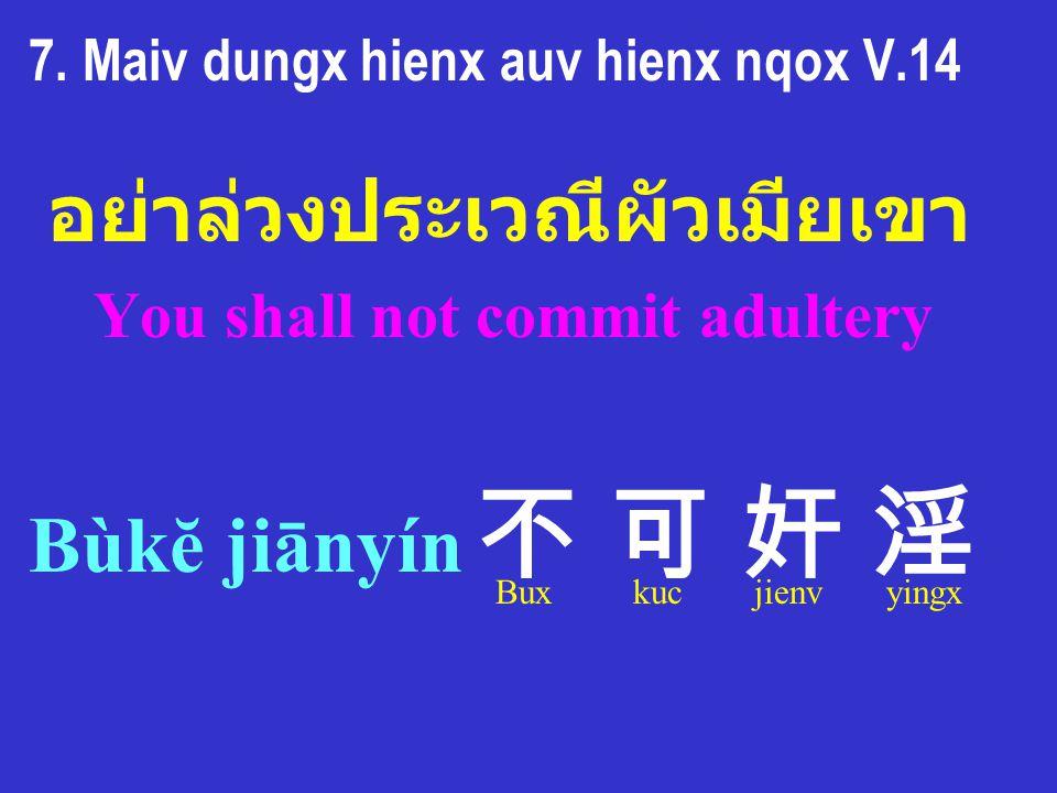 7. Maiv dungx hienx auv hienx nqox V.14 อย่าล่วงประเวณีผัวเมียเขา You shall not commit adultery Bùkĕ jiānyín 不 可 奸 淫 Bux kuc jienv yingx
