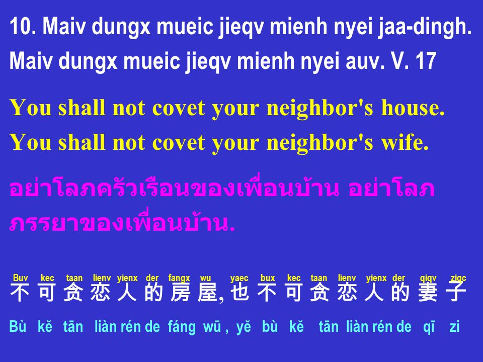 10. Maiv dungx mueic jieqv mienh nyei jaa-dingh. Maiv dungx mueic jieqv mienh nyei auv. V. 17 You shall not covet your neighbor's house. You shall not