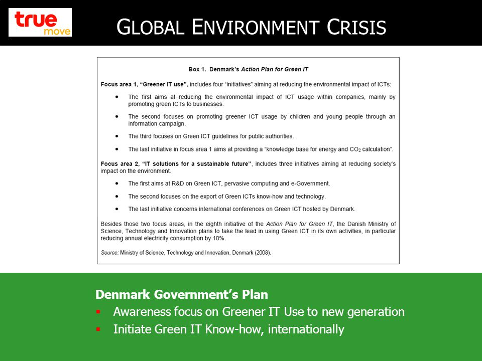 3 G LOBAL E NVIRONMENT C RISIS Denmark Government's Plan  Awareness focus on Greener IT Use to new generation  Initiate Green IT Know-how, internationally