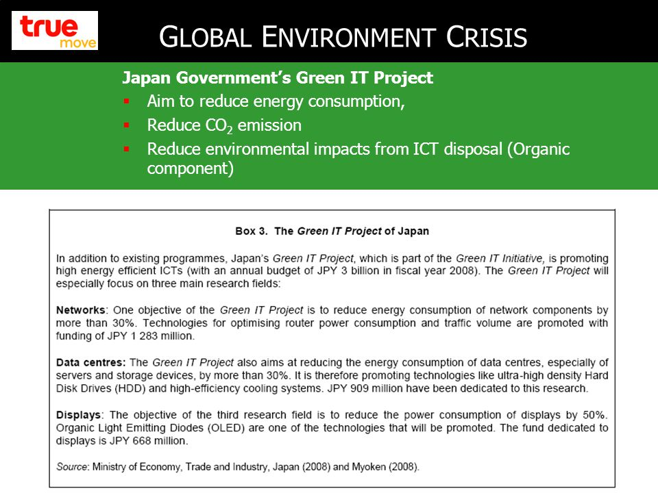 4 Japan Government's Green IT Project  Aim to reduce energy consumption,  Reduce CO 2 emission  Reduce environmental impacts from ICT disposal (Organic component) G LOBAL E NVIRONMENT C RISIS