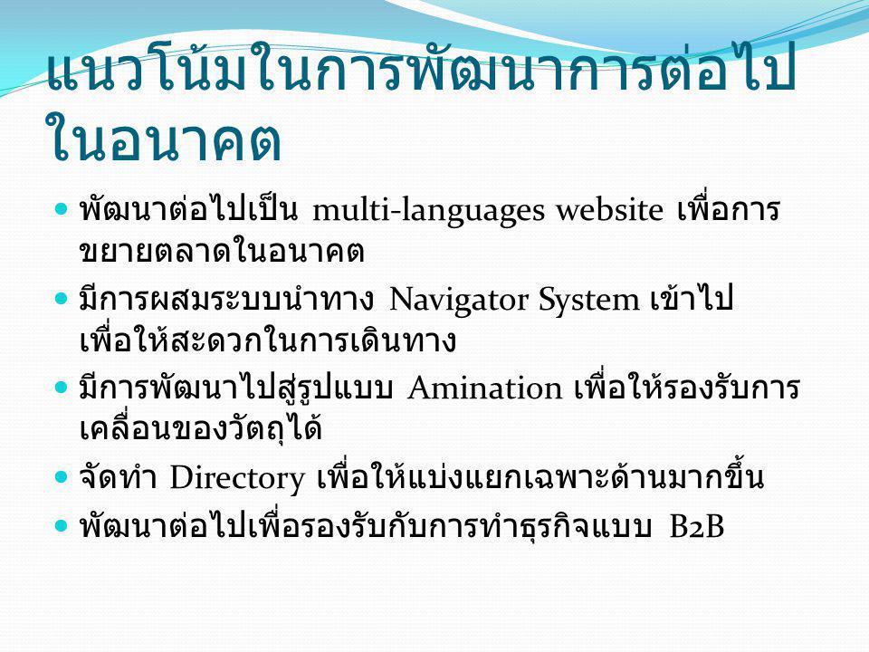 แนวโน้มในการพัฒนาการต่อไป ในอนาคต พัฒนาต่อไปเป็น multi-languages website เพื่อการ ขยายตลาดในอนาคต มีการผสมระบบนำทาง Navigator System เข้าไป เพื่อให้สะ