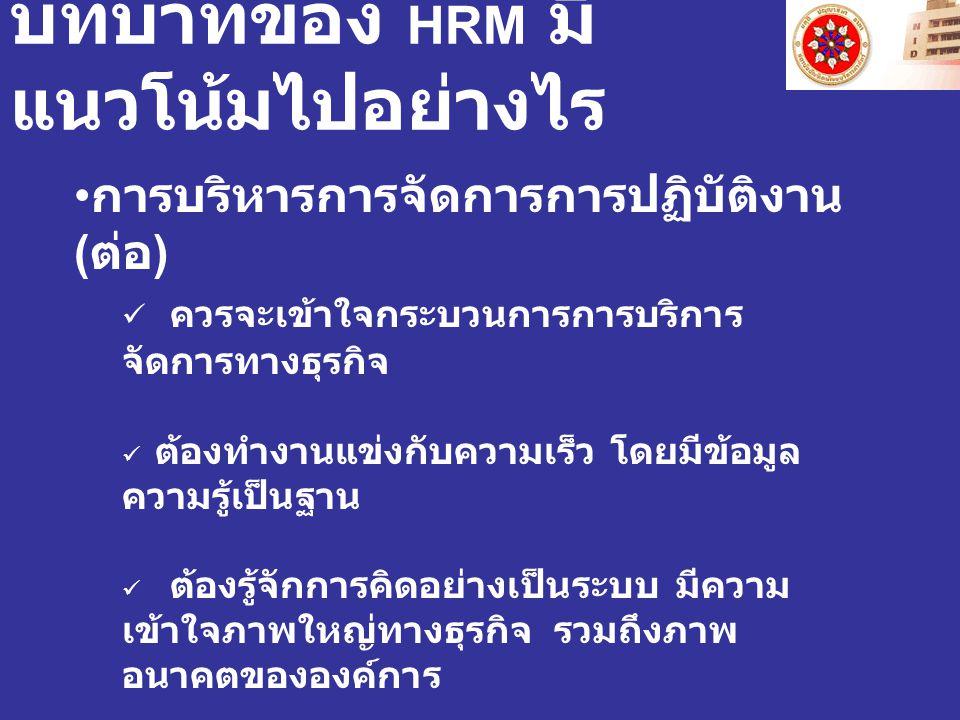 บทบาทของ HRM มี แนวโน้มไปอย่างไร การบริหารการจัดการการปฏิบัติงาน ( ต่อ ) ควรจะเข้าใจกระบวนการการบริการ จัดการทางธุรกิจ ต้องทำงานแข่งกับความเร็ว โดยมีข