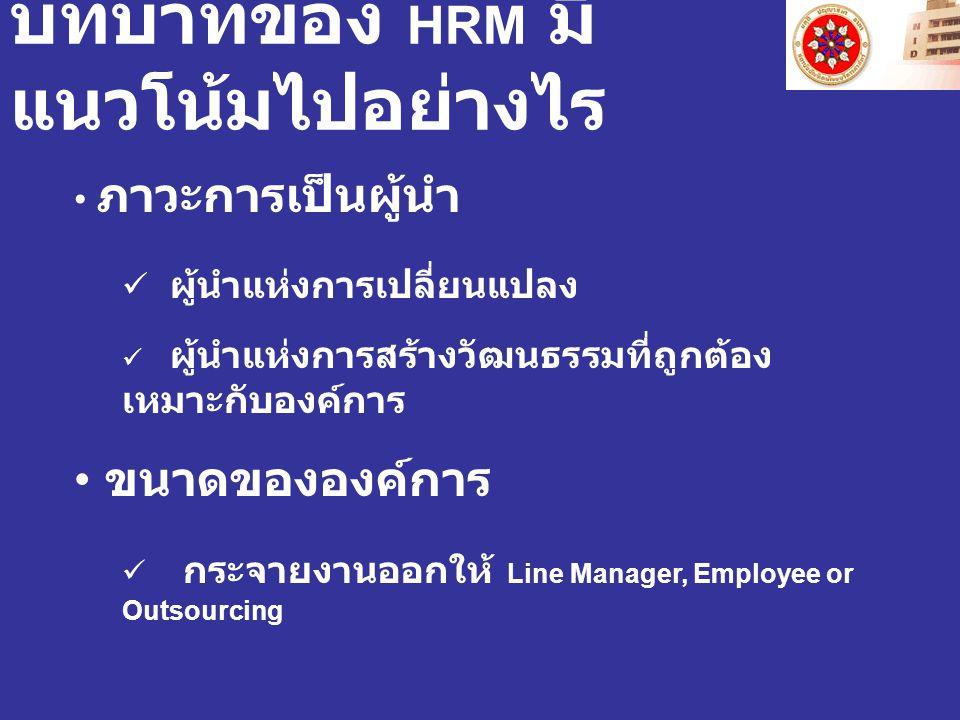บทบาทของ HRM มี แนวโน้มไปอย่างไร ภาวะการเป็นผู้นำ ผู้นำแห่งการเปลี่ยนแปลง ผู้นำแห่งการสร้างวัฒนธรรมที่ถูกต้อง เหมาะกับองค์การ ขนาดขององค์การ กระจายงาน