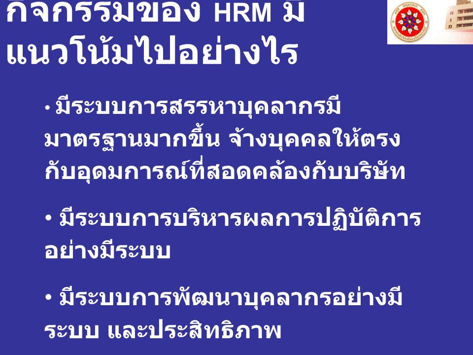 กิจกรรมของ HRM มี แนวโน้มไปอย่างไร มีระบบการสรรหาบุคลากรมี มาตรฐานมากขึ้น จ้างบุคคลให้ตรง กับอุดมการณ์ที่สอดคล้องกับบริษัท มีระบบการบริหารผลการปฏิบัติ
