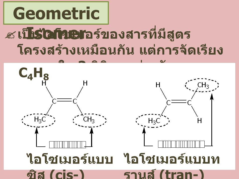 Geometric Isomer  เป็นไอโซเมอร์ของสารที่มีสูตร โครงสร้างเหมือนกัน แต่การจัดเรียง อะตอมใน 3 มิติแตกต่างกัน C 4 H 8 ไอโซเมอร์แบบ ซิส (cis-) ไอโซเมอร์แบบท รานส์ (tran-)