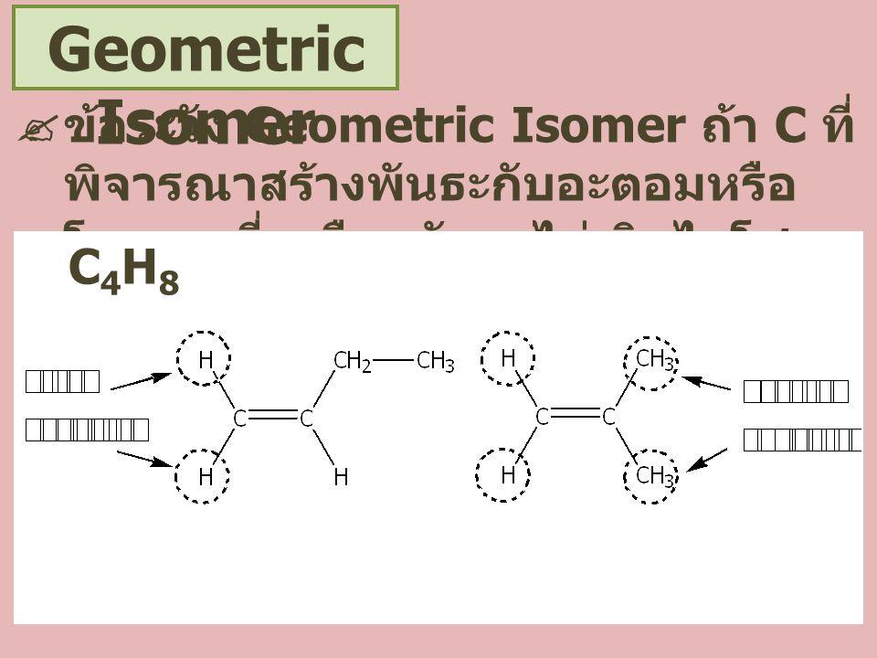 Geometric Isomer  ข้อระวัง Geometric Isomer ถ้า C ที่ พิจารณาสร้างพันธะกับอะตอมหรือ โมเลกุลที่เหมือนกันจะไม่เกิดไอโซ เมอร์ C 4 H 8