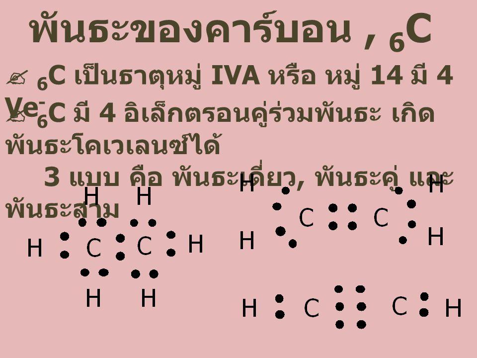 พันธะของคาร์บอน, 6 C  6 C เป็นธาตุหมู่ IVA หรือ หมู่ 14 มี 4 Ve -  6 C มี 4 อิเล็กตรอนคู่ร่วมพันธะ เกิด พันธะโคเวเลนซ์ได้ 3 แบบ คือ พันธะเดี่ยว, พันธะคู่ และ พันธะสาม