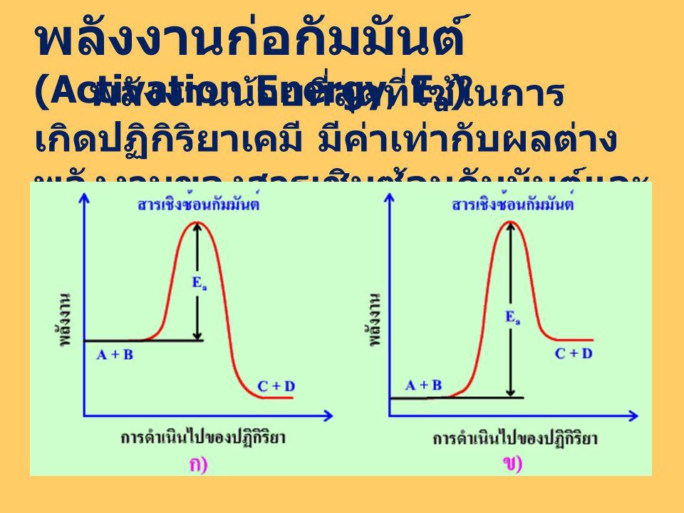 พลังงานก่อกัมมันต์ (Activation Energy, E a ) พลังงานน้อยที่สุดที่ใช้ในการ เกิดปฏิกิริยาเคมี มีค่าเท่ากับผลต่าง พลังงานของสารเชิมซ้อนกัมมันต์และ สารตั้งต้น