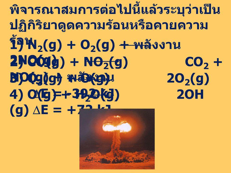 พิจารณาสมการต่อไปนี้แล้วระบุว่าเป็น ปฏิกิริยาดูดความร้อนหรือคายความ ร้อน 1) N 2 (g) + O 2 (g) + พลังงาน 2NO(g) 2) CO(g) + NO 2 (g) CO 2 + NO(g) + พลังงาน 3) O 3 (g) + O(g) 2O 2 (g)  E = -392 kJ 4) O(g) + H 2 O(g) 2OH (g)  E = +72 kJ