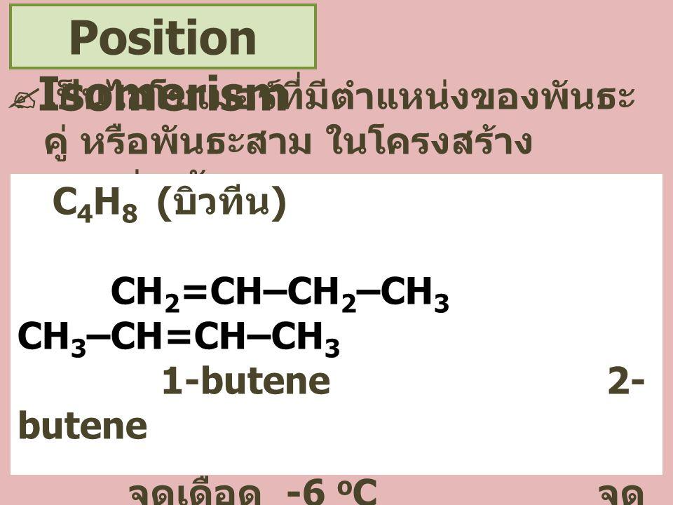 Functional Isomerism  เป็นไอโซเมอร์ที่มีหมู่ฟังก์ชันใน โครงสร้างแตกต่างกัน C 2 H 6 O CH 3 –CH 2 – O–H CH 3 –O–CH 3 ethanol dimethyl ether (Alcohol, hydroxyl group) (Ether, alkoxy group) จุดเดือด 78 o C จุด เดือด -25 o C
